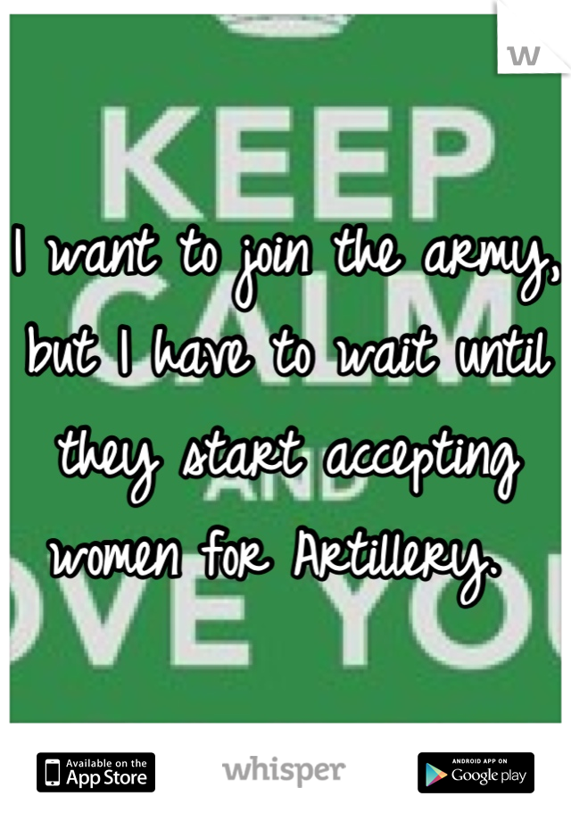 I want to join the army, but I have to wait until they start accepting women for Artillery.