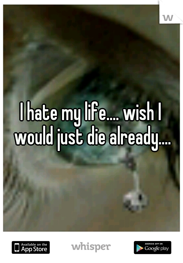 I hate my life.... wish I would just die already....