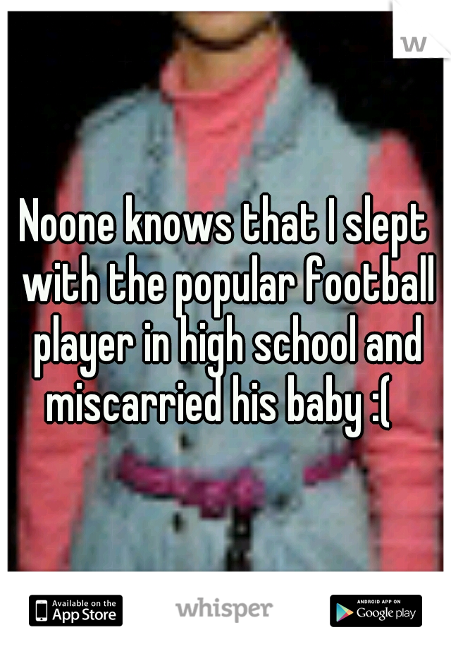 Noone knows that I slept with the popular football player in high school and miscarried his baby :(