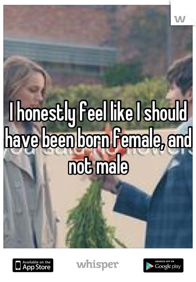 I honestly feel like I should have been born female, and not male