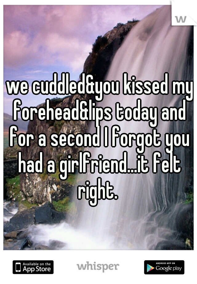 we cuddled&you kissed my forehead&lips today and for a second I forgot you had a girlfriend...it felt right.