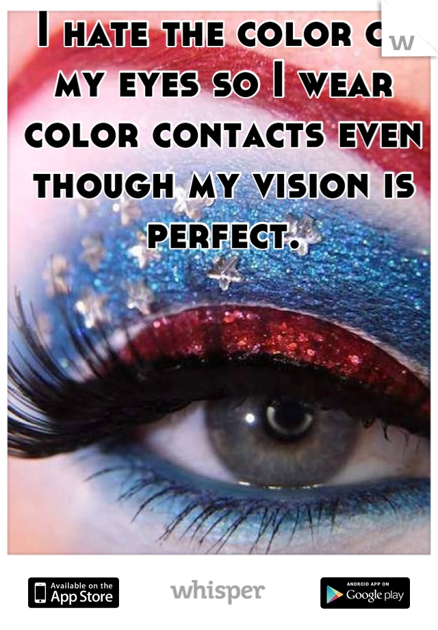 I hate the color of my eyes so I wear color contacts even though my vision is perfect.