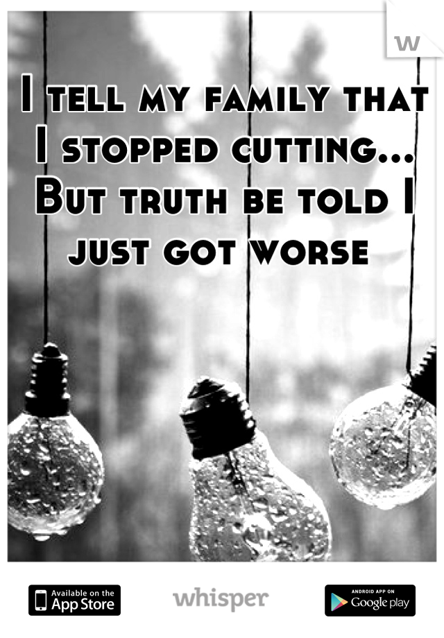 I tell my family that I stopped cutting... But truth be told I just got worse