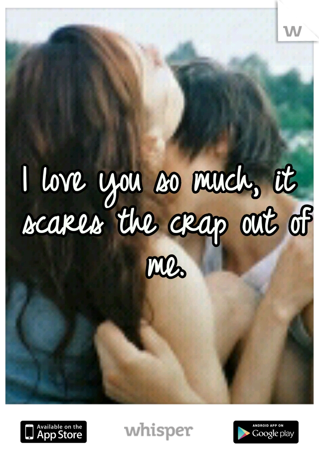 I love you so much, it scares the crap out of me.