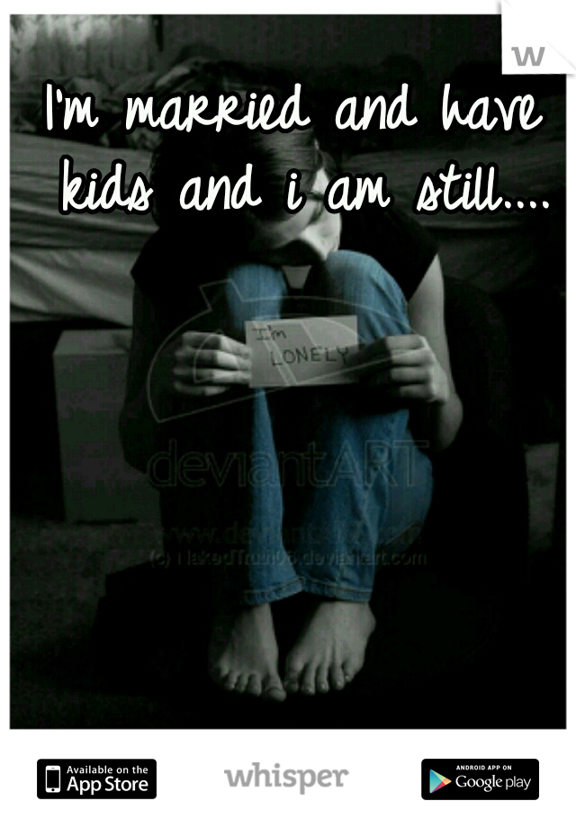 I'm married and have kids and i am still....