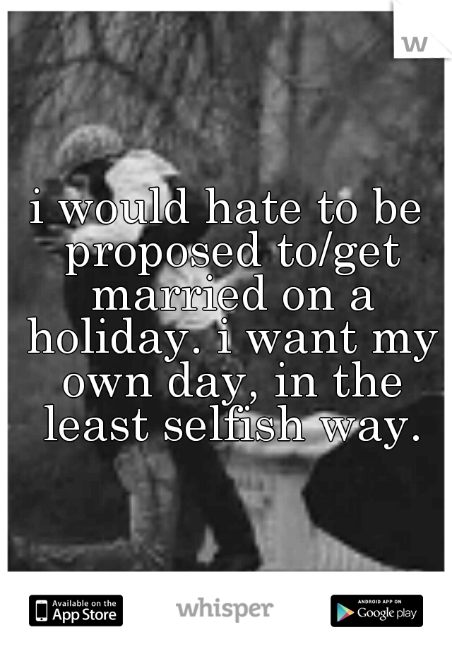 i would hate to be proposed to/get married on a holiday. i want my own day, in the least selfish way.