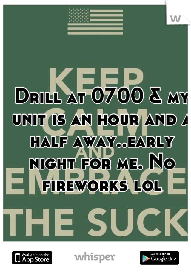 Drill at 0700 & my unit is an hour and a half away..early night for me. No fireworks lol