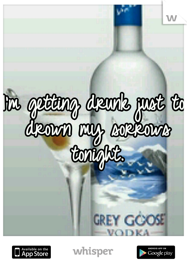 I'm getting drunk just to drown my sorrows tonight.