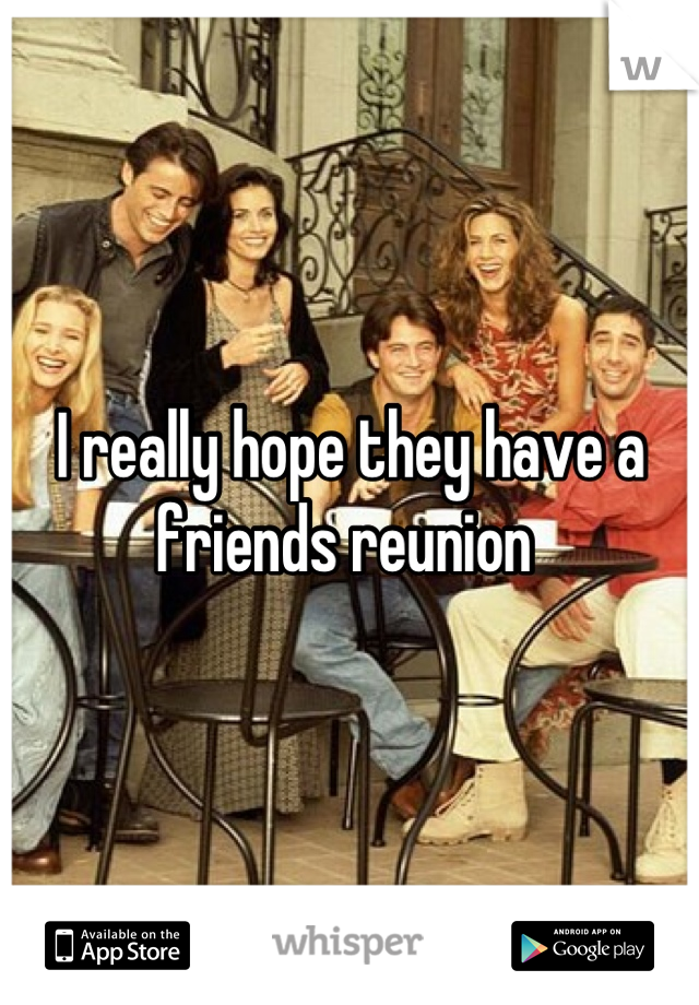 I really hope they have a friends reunion