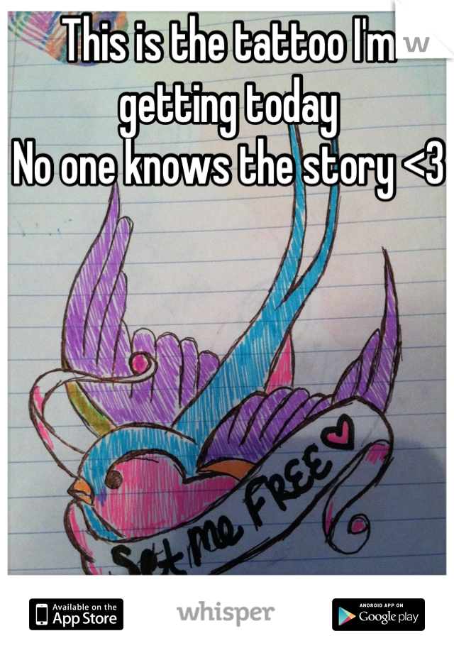 This is the tattoo I'm getting today No one knows the story <3