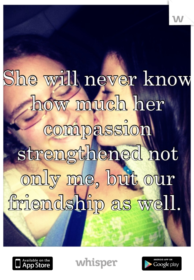 She will never know how much her compassion strengthened not only me, but our friendship as well.
