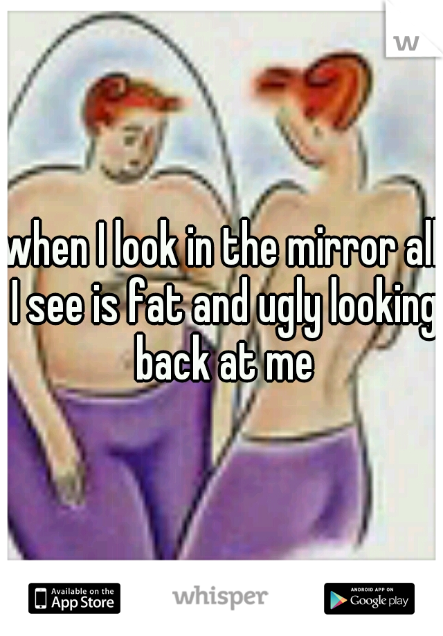 when I look in the mirror all I see is fat and ugly looking back at me