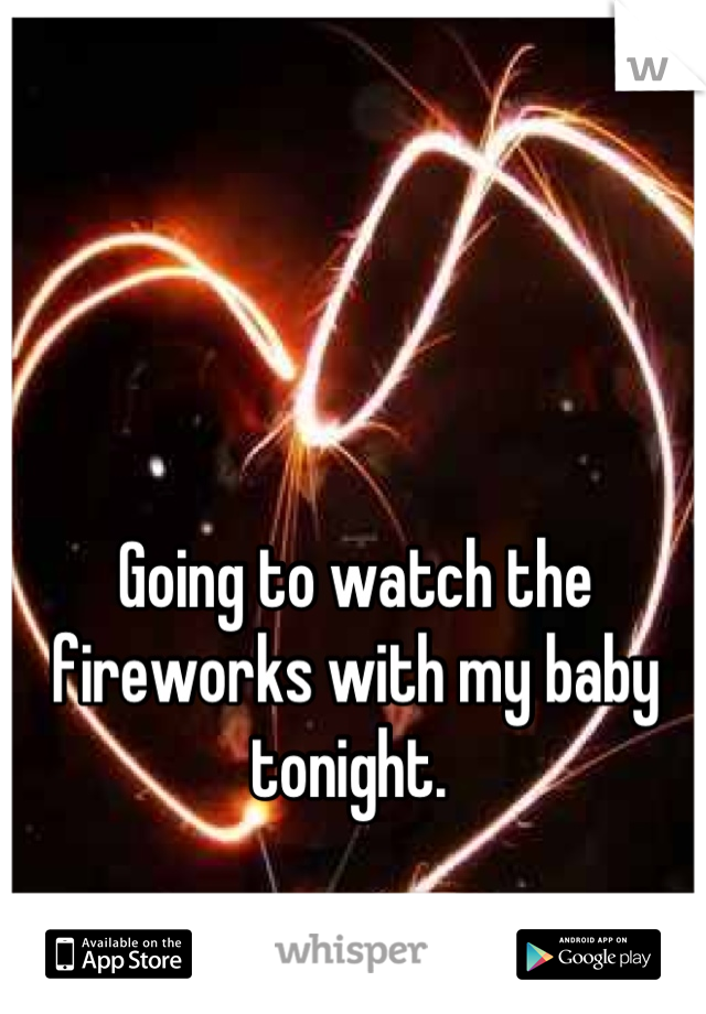 Going to watch the fireworks with my baby tonight.