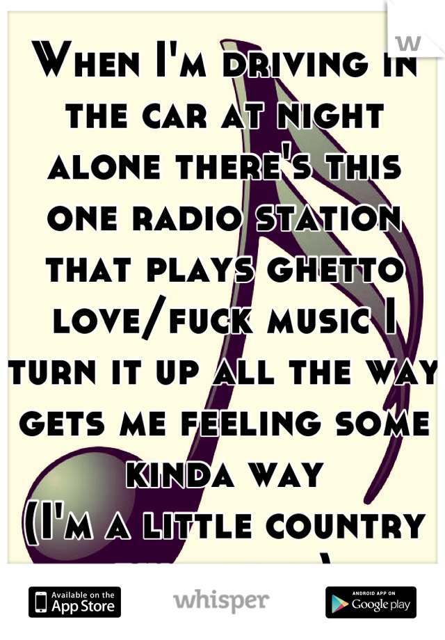 When I'm driving in the car at night alone there's this one radio station that plays ghetto love/fuck music I turn it up all the way gets me feeling some kinda way  (I'm a little country white girl)