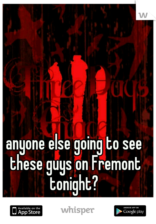 anyone else going to see these guys on Fremont tonight?