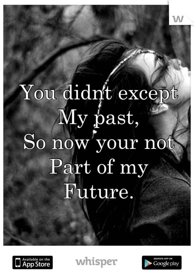You didnt except  My past,  So now your not  Part of my  Future.