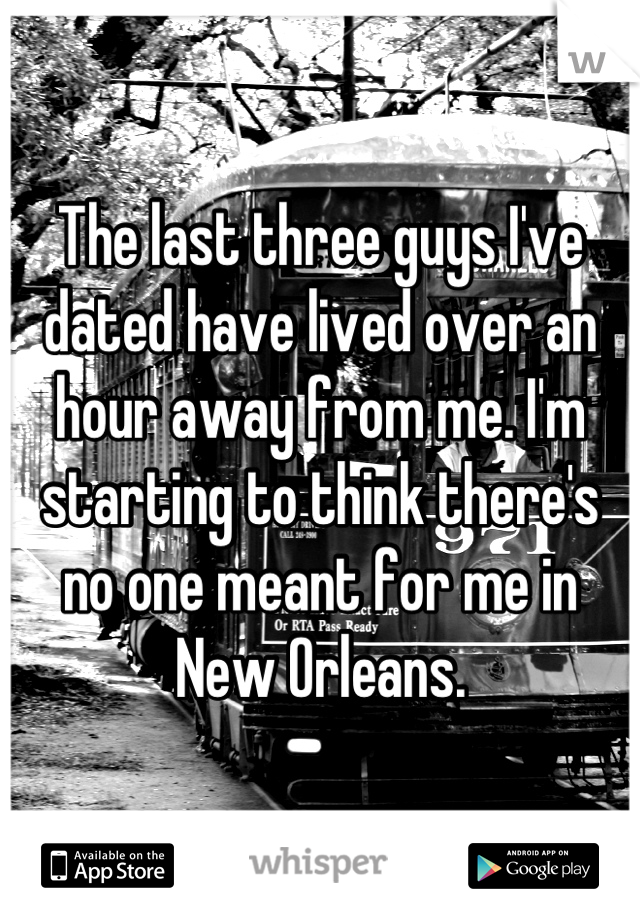 The last three guys I've dated have lived over an hour away from me. I'm starting to think there's no one meant for me in New Orleans.