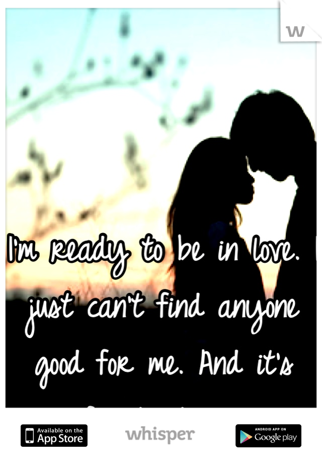 I'm ready to be in love. I just can't find anyone good for me. And it's frustrating.