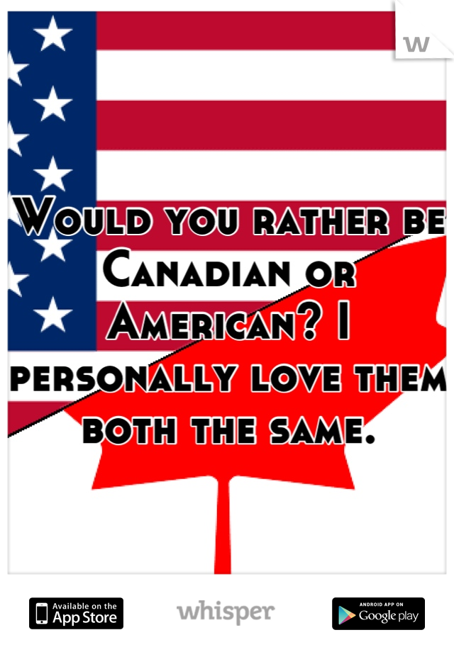 Would you rather be Canadian or American? I personally love them both the same.