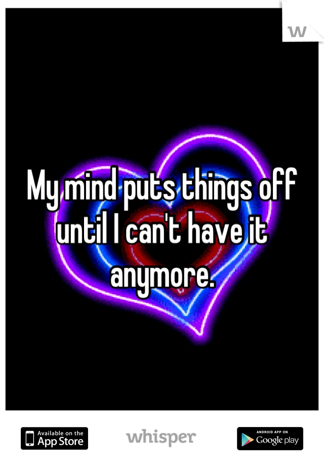 My mind puts things off until I can't have it anymore.