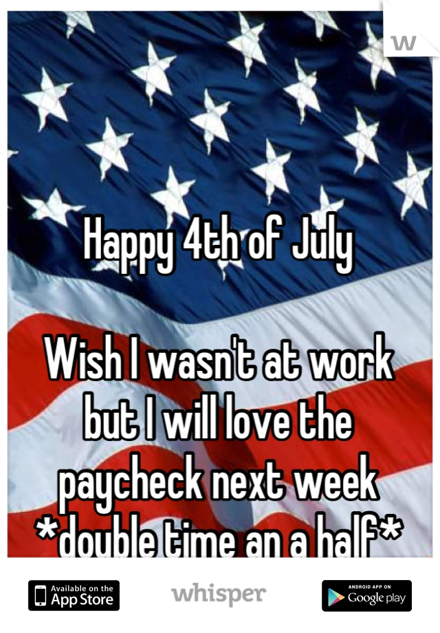 Happy 4th of July  Wish I wasn't at work  but I will love the  paycheck next week *double time an a half*