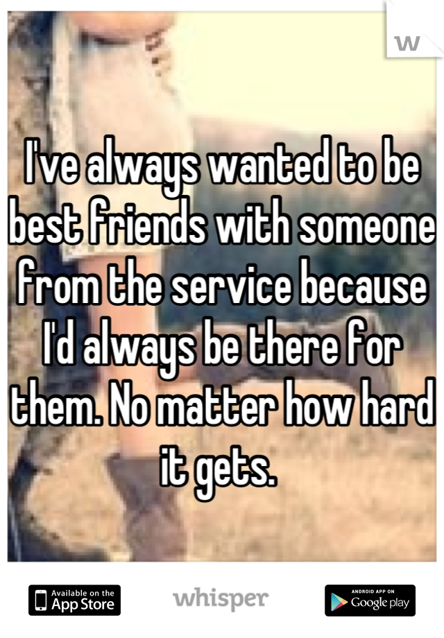 I've always wanted to be best friends with someone from the service because I'd always be there for them. No matter how hard it gets.