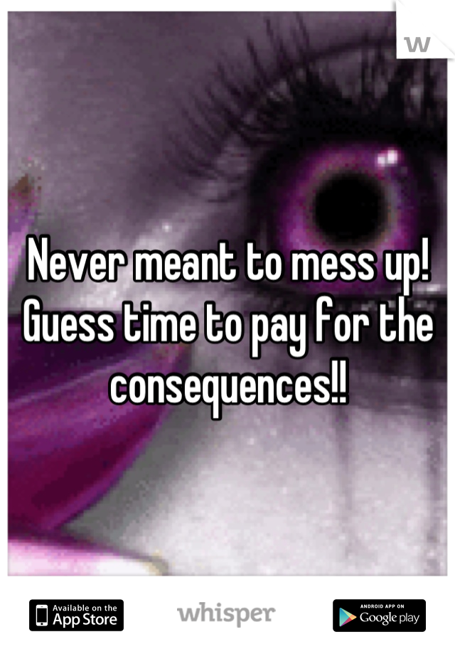 Never meant to mess up! Guess time to pay for the consequences!!