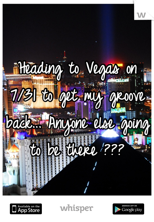 Heading to Vegas on 7/31 to get my groove back... Anyone else going to be there ???