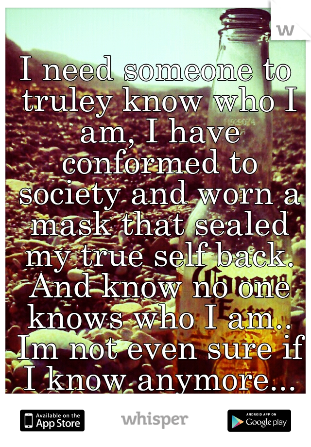 I need someone to truley know who I am, I have conformed to society and worn a mask that sealed my true self back. And know no one knows who I am.. Im not even sure if I know anymore...