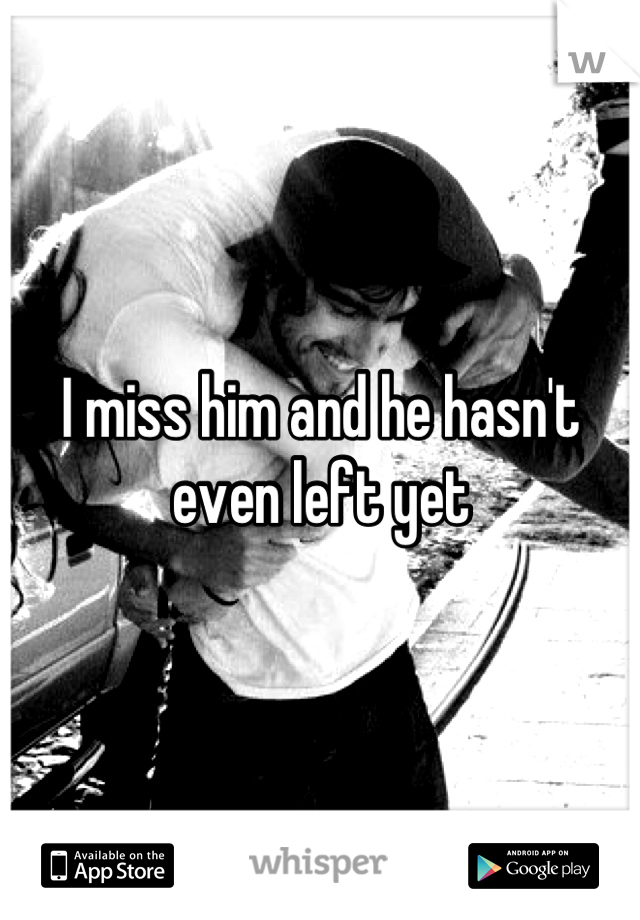 I miss him and he hasn't even left yet