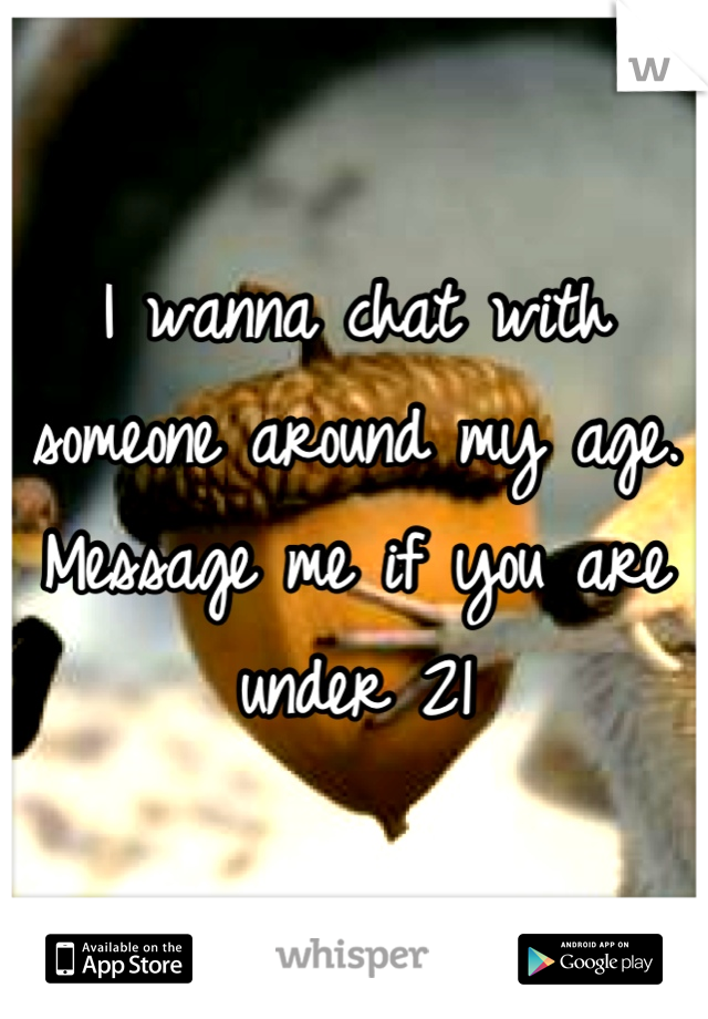 I wanna chat with someone around my age. Message me if you are under 21