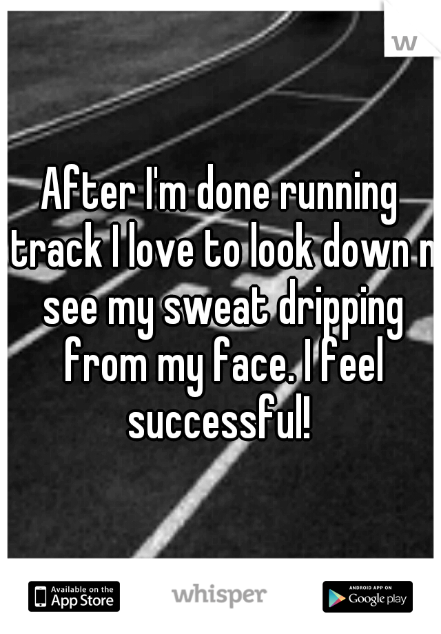After I'm done running track I love to look down n see my sweat dripping from my face. I feel successful!