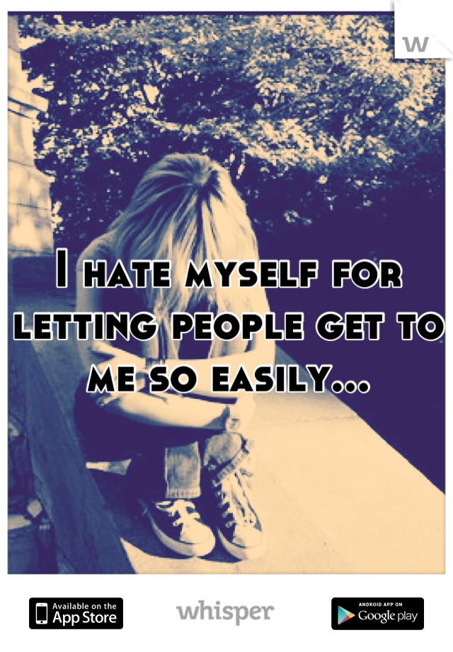 I hate myself for letting people get to me so easily...