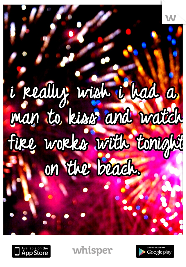 i really wish i had a man to kiss and watch fire works with tonight on the beach.
