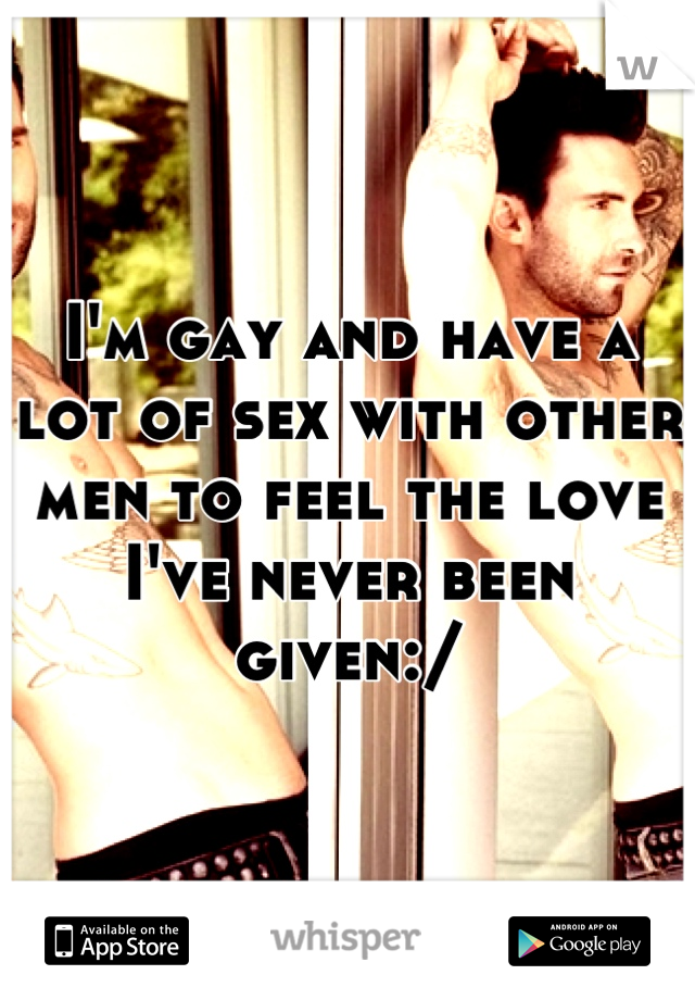 I'm gay and have a lot of sex with other men to feel the love I've never been given:/