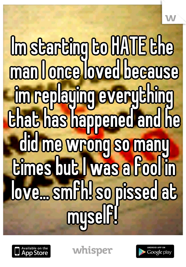 Im starting to HATE the man I once loved because im replaying everything that has happened and he did me wrong so many times but I was a fool in love... smfh! so pissed at myself!