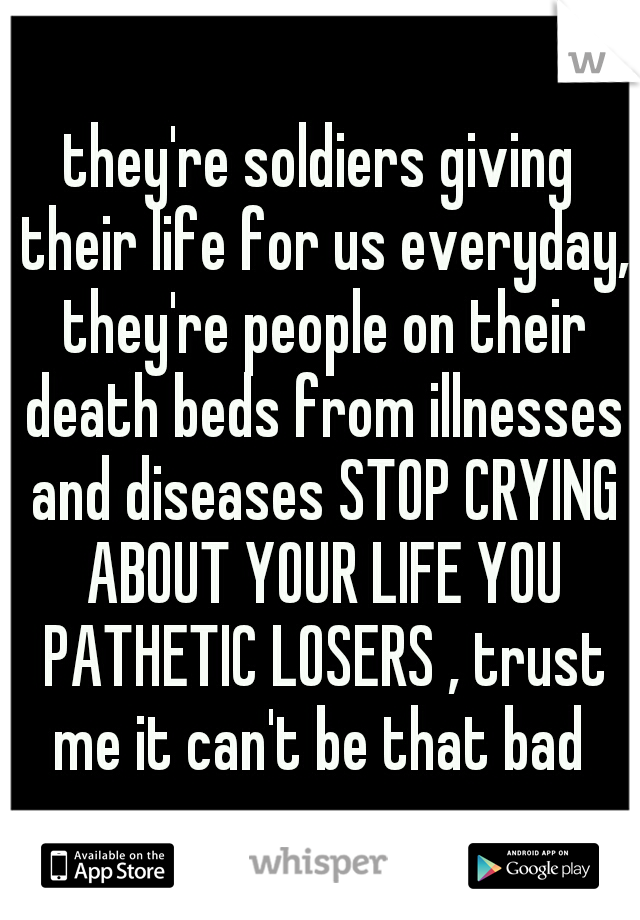 they're soldiers giving their life for us everyday, they're people on their death beds from illnesses and diseases STOP CRYING ABOUT YOUR LIFE YOU PATHETIC LOSERS , trust me it can't be that bad