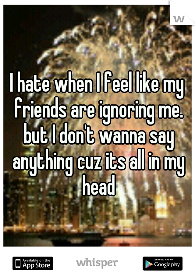 I hate when I feel like my friends are ignoring me. but I don't wanna say anything cuz its all in my head