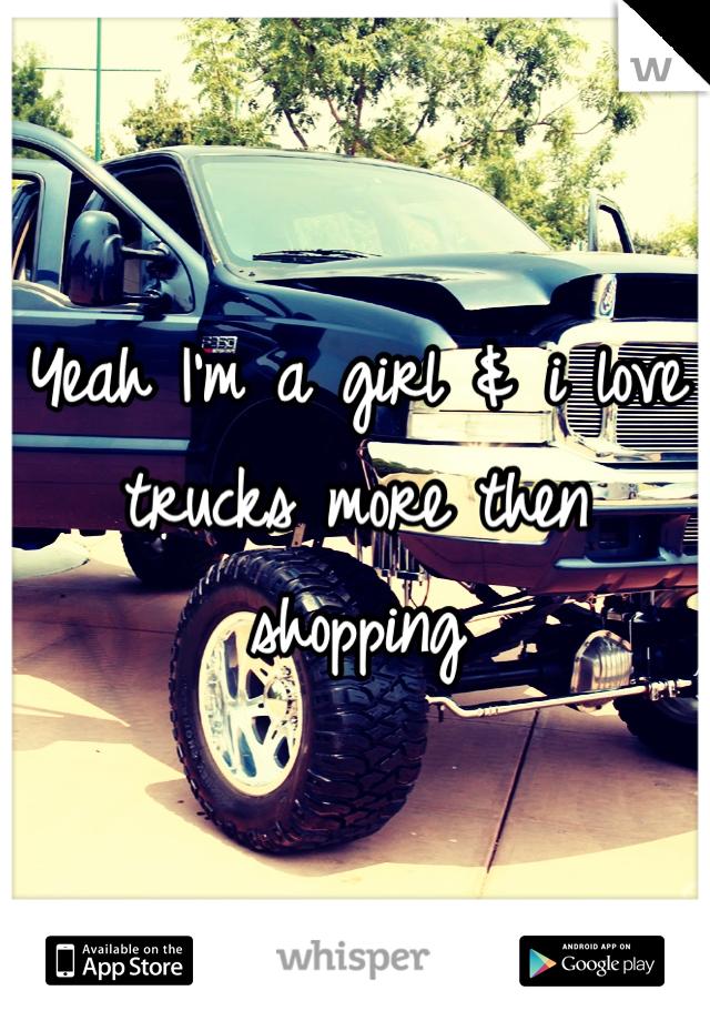 Yeah I'm a girl & i love trucks more then shopping