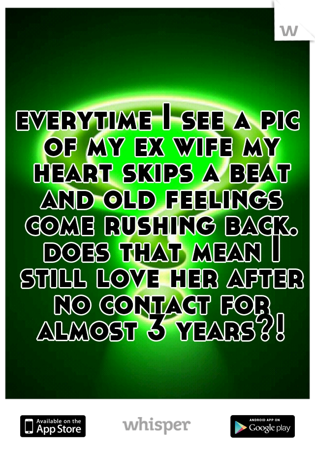 everytime I see a pic of my ex wife my heart skips a beat and old feelings come rushing back. does that mean I still love her after no contact for almost 3 years?!