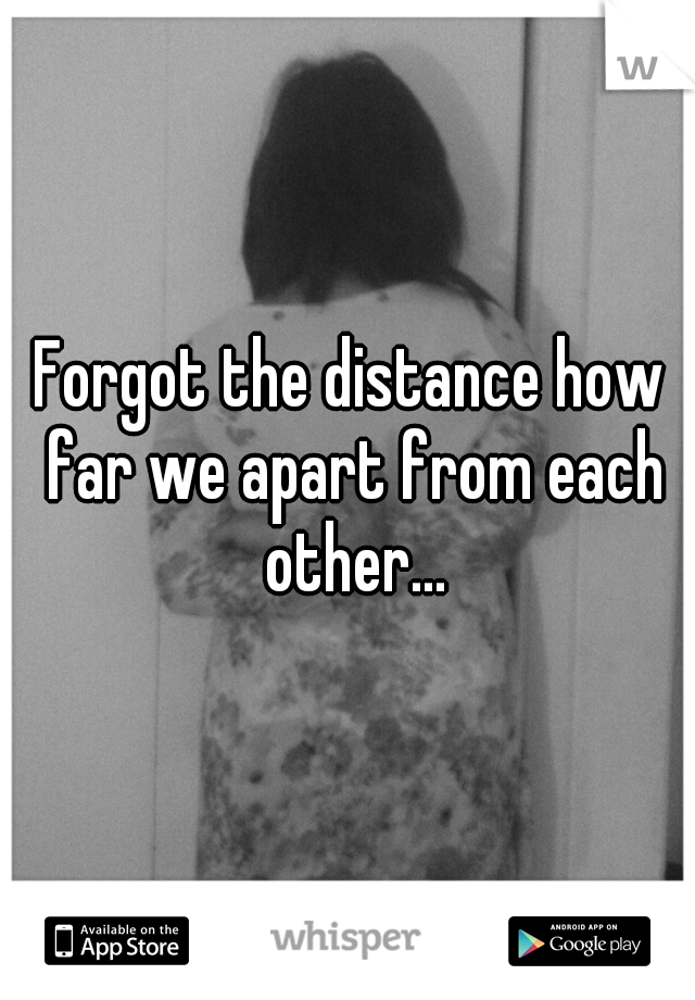 Forgot the distance how far we apart from each other...
