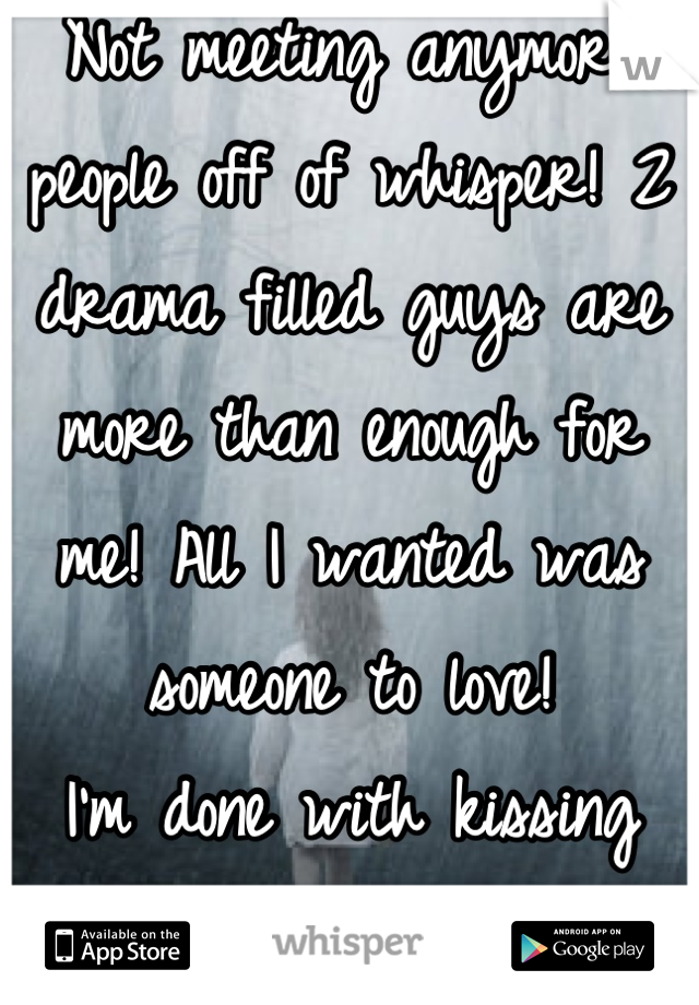 Not meeting anymore people off of whisper! 2 drama filled guys are more than enough for me! All I wanted was someone to love!  I'm done with kissing toads!!!