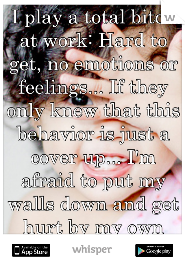 I play a total bitch at work: Hard to get, no emotions or feelings... If they only knew that this behavior is just a cover up... I'm afraid to put my walls down and get hurt by my own coworkers...