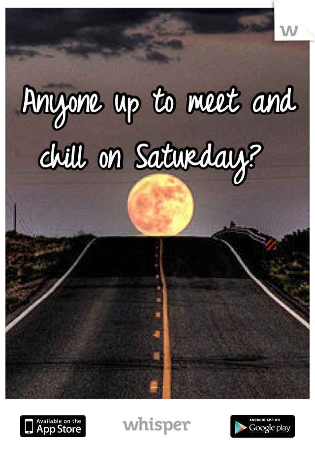 Anyone up to meet and chill on Saturday?