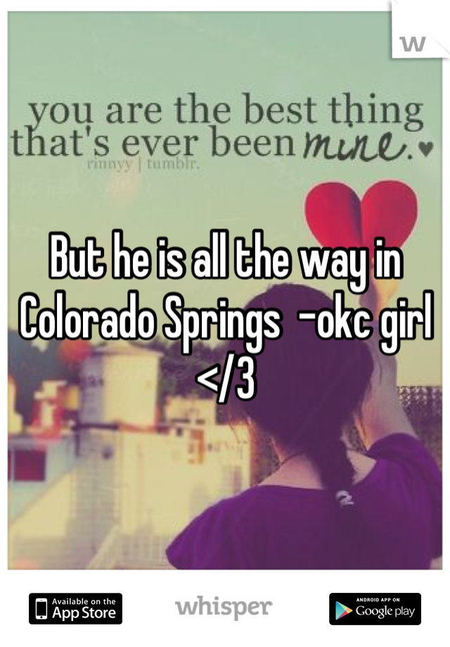 But he is all the way in Colorado Springs  -okc girl </3