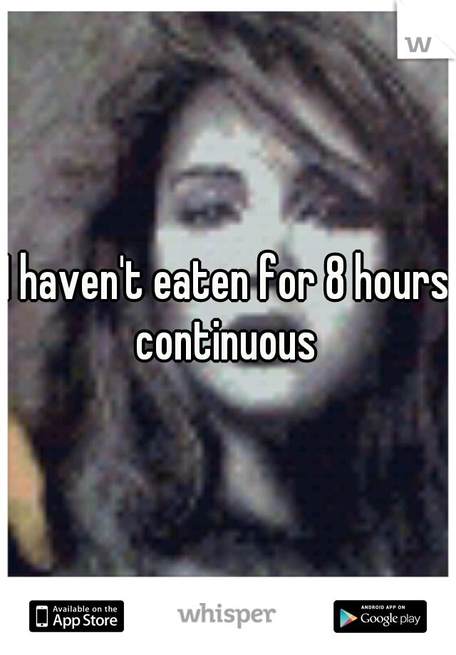 I haven't eaten for 8 hours continuous