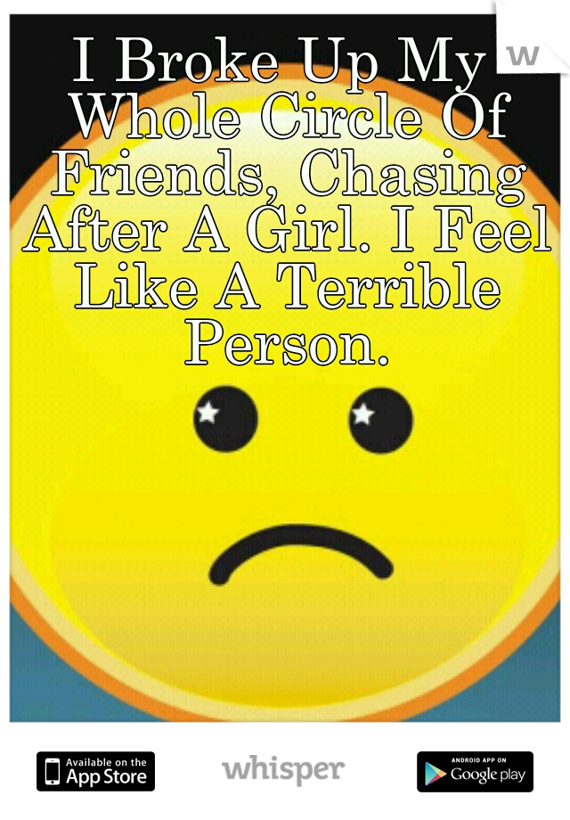 I Broke Up My Whole Circle Of Friends, Chasing After A Girl. I Feel Like A Terrible Person.