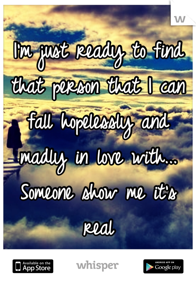 I'm just ready to find that person that I can fall hopelessly and madly in love with... Someone show me it's real