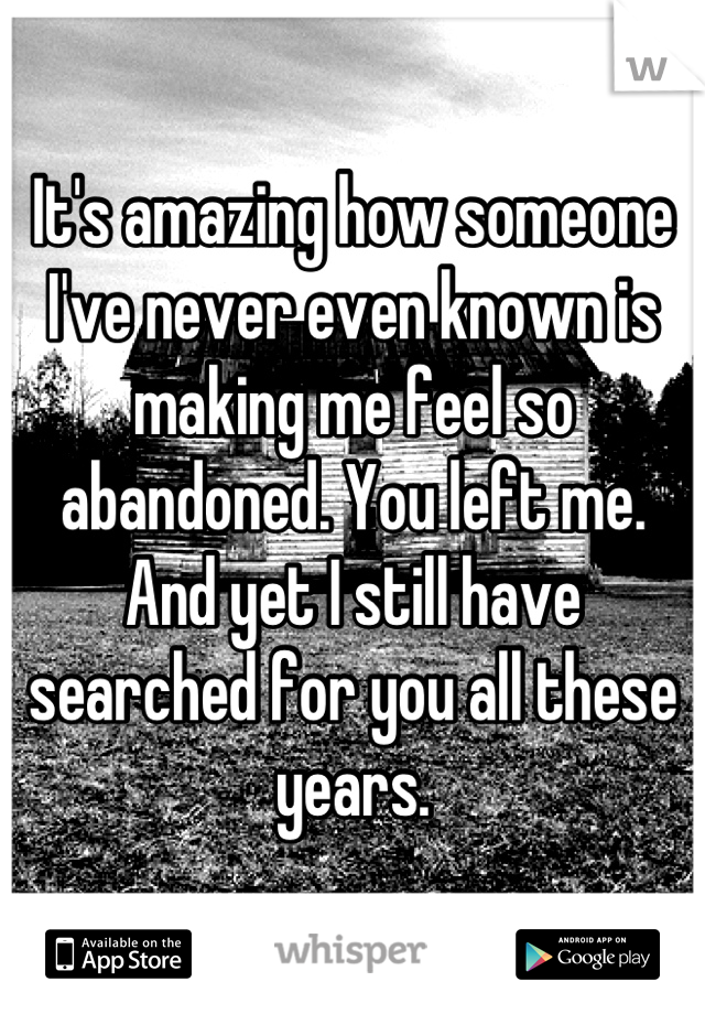 It's amazing how someone I've never even known is making me feel so abandoned. You left me. And yet I still have searched for you all these years.