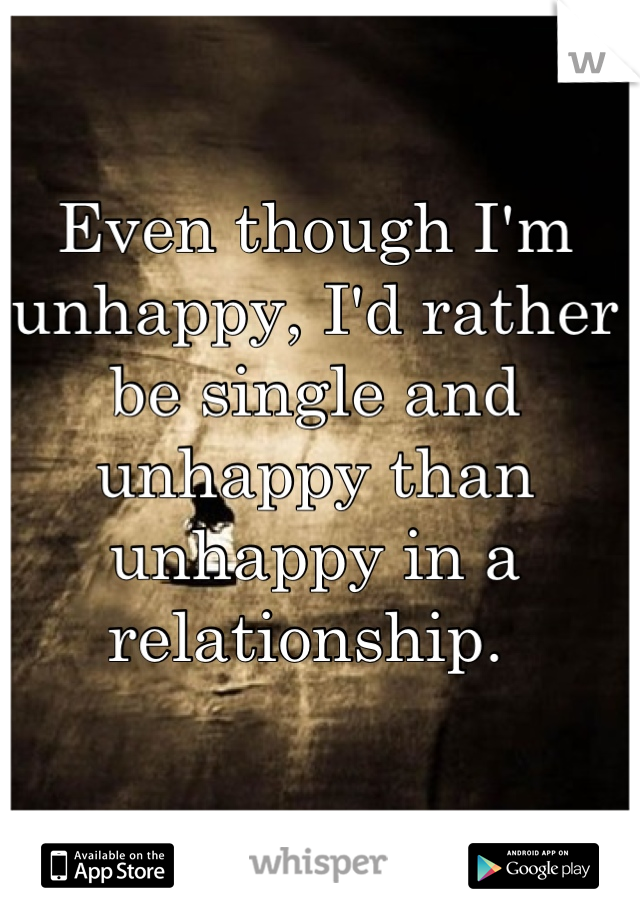 Even though I'm unhappy, I'd rather be single and unhappy than unhappy in a relationship.